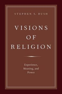Book Visions of Religion: Experience, Meaning, and Power by Stephen S. Bush
