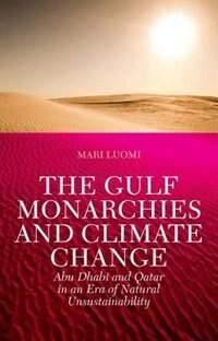Book The Gulf Monarchies and Climate Change: Abu Dhabi and Qatar in an Era of Natural Unsustainability by Mari Luomi
