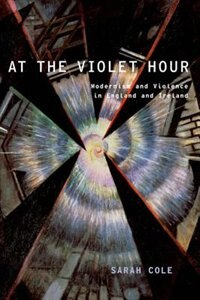 Book At the Violet Hour: Modernism and Violence in England and Ireland by Sarah Cole