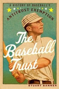 Book The Baseball Trust: A History of Baseballs Antitrust Exemption by Stuart Banner