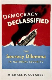 Book Democracy Declassified: The Secrecy Dilemma in National Security by Michael P. Colaresi