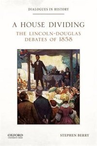 Book A House Dividing: The Lincoln-Douglas Debates of 1858 by Stephen Berry