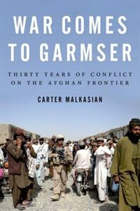 Book War Comes to Garmser: Thirty Years of Conflict on the Afghan Frontier by Carter Malkasian