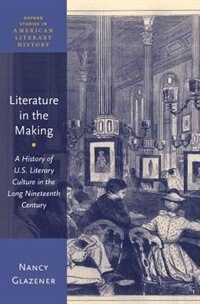 Book Literature in the Making: A History of U.S. Literary Culture in the Long Nineteenth Century by Nancy Glazener