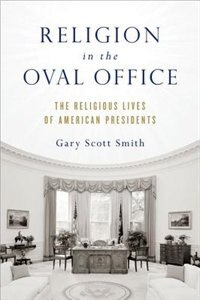 Book Religion in the Oval Office: The Religious Lives of American Presidents by Gary Scott Smith