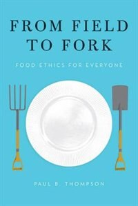 Book From Field to Fork: Food Ethics for Everyone by Paul B. Thompson
