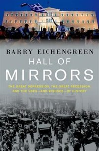 Hall of Mirrors: The Great Depression, The Great Recession, and the Uses - and Misuses - of History