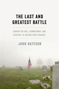 Book The Last and Greatest Battle: Finding the Will, Commitment, and Strategy to End Military Suicides by John Bateson