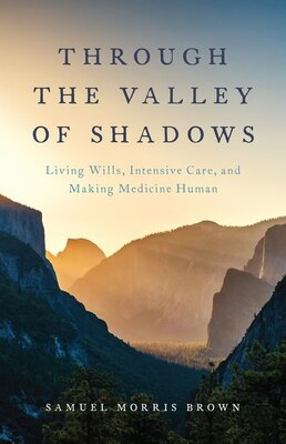 Book Through the Valley of Shadows: Living Wills, Intensive Care, and Making Medicine Human by Samuel Brown