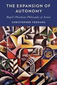 Book The Expansion of Autonomy: Hegels Pluralistic Philosophy of Action by Christopher Yeomans