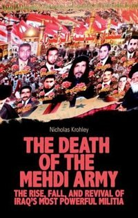 Book The Death of the Mehdi Army: The Rise, Fall, and Revival of Iraqs Most Powerful Militia by Nicholas Krohley