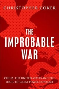 Book The Improbable War: China, The United States and Logic of Great Power Conflict by Christopher Coker