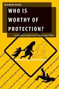 Book Who Is Worthy of Protection?: Gender-Based Asylum and U.S. Immigration Politics by Meghana Nayak