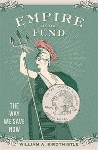 Book Empire of the Fund: The Way We Save Now by William A. Birdthistle