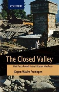Book The Closed Valley: With Fierce Friends in the Pakistani Himalayas by Jurgen Wasim Frembgen