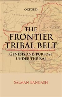 Book The Frontier Tribal Belt: Genesis and Purpose Under the Raj by Salman Bangash