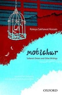 Book Motichur: Sultanas Dream and Other Writings of Rokeya Sakhawat Hossain by Rokeya Sakhawat Hossain