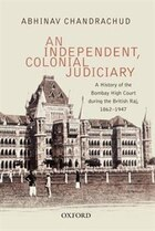 An Independent, Colonial Judiciary: A History of the Bombay High Court during the British Raj, 1862…