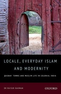 Book Locale, Everyday Islam, and Modernity: Qasbah Towns and Muslim Life in Colonial India by M. Raisur Rahman
