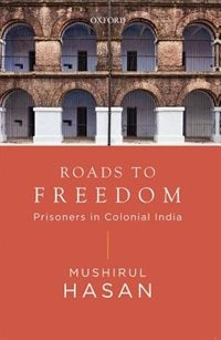 Book Roads to Freedom: Prisoners under Colocial Rule by Mushirul Hasan