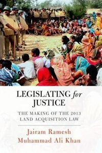 Book Legislating for Justice: The Making of the 2013 Land Acquisition Law by Jairam Ramesh