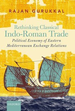 Book Rethinking Classical Indo-Roman Trade: Political Economy of Eastern Mediterranean Exchange Relations by Rajan Gurukkal