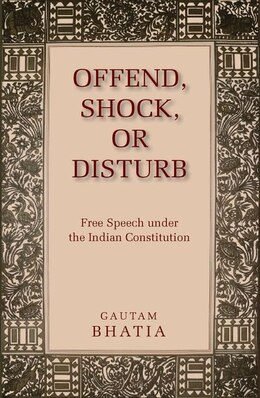 Book Offend, Shock or Disturb: Free Speech under the Indian Constitution by Gautam Bhatia
