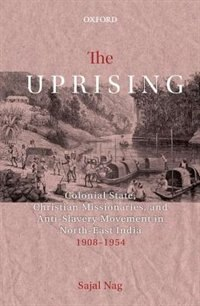 Book The Uprising: Colonial State, Christian Missionaries, and Anti-Slavery Movement in North-East India… by Sajal Nag
