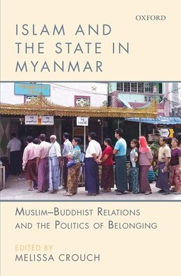 Book Islam and the State in Myanmar: Muslim-Buddhist Relations and the Politics of Belonging by Melissa Crouch