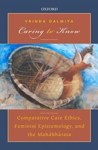Book Caring to Know: Comparative Care Ethics, Feminist Epistemology, and the Mahabharata by Vrinda Dalmiya