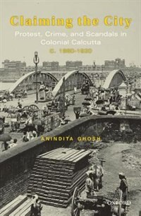 Book Claiming the City: Protest, Cime and Scandals in Colonial Calcutta c. 1860-1920 by Anindita Ghosh