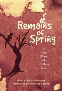 Book Remains of Spring: A Naga Village in the No Mans Land by Jibon Krishna Goswami