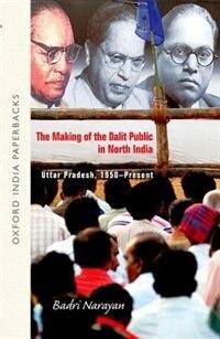 Book The Making of the Dalit Public in North India: Uttar Pradesh, 1950-Present by Badri Narayan Tiwari