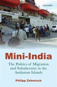 Book Mini India: The Politics of Migration and Subalternity in the Andaman Islands by Philipp Zehmisch