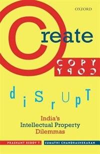 Book Create, Copy, Disrupt: Indias Intellectual Property Dilemmas by Prashant Reddy