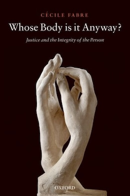 Book Whose Body is it Anyway?: Justice and the Integrity of the Person by Cecile Fabre