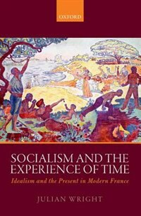 Socialism and the Experience of Time: Idealism and the Present in Modern France