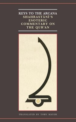 Book Keys to the Arcana: Shahrastanis Esoteric Commentary on the Quran by Toby Mayer