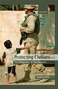 Book Protecting Civilians: The Obligations of Troops in International Law by Siobhan Wills