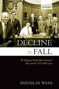 Book Decline to Fall: The Making of British Macro-economic Policy and the 1976 IMF Crisis by Douglas Wass