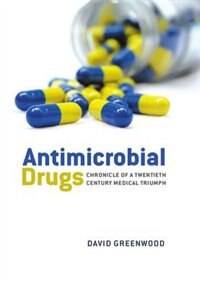 Book Antimicrobial Drugs: Chronicle of a twentieth century medical triumph by David Greenwood