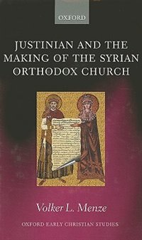 Book Justinian and the Making of the Syrian Orthodox Church by Volker L. Menze