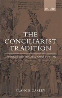 Book The Conciliarist Tradition: Constitutionalism in the Catholic Church 1300-1870 by Francis Oakley