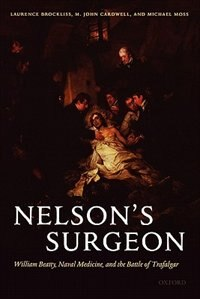 Book Nelsons Surgeon: William Beatty, Naval Medicine, and the Battle of Trafalgar by Laurence Brockliss