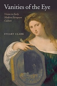 Book Vanities of the Eye: Vision in Early Modern European Culture by Stuart Clark