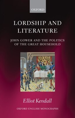 Book Lordship and Literature: John Gower and the Politics of the Great Household by Elliot Kendall