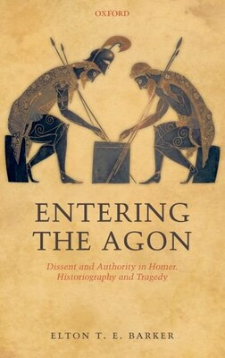 Book Entering the Agon: Dissent and Authority in Homer, Historiography, and Tragedy by Elton T. E. Barker