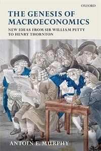 Book The Genesis of Macroeconomics: New Ideas from Sir William Petty to Henry Thornton by Antoin E. Murphy