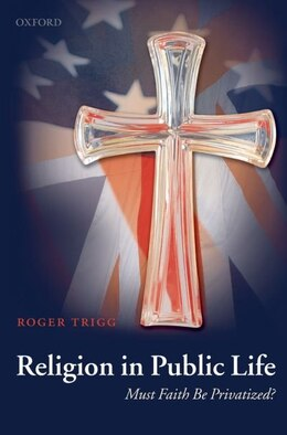 Book Religion in Public Life: Must Faith Be Privatized? by Roger Trigg