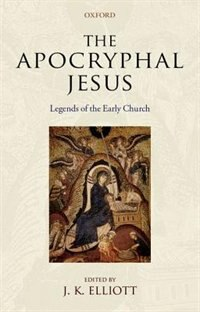 Book The Apocryphal Jesus: Legends of the Early Church by J. K. Elliott